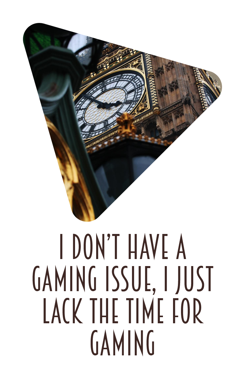 I don't have a gaming issue, I just lack the time for gaming