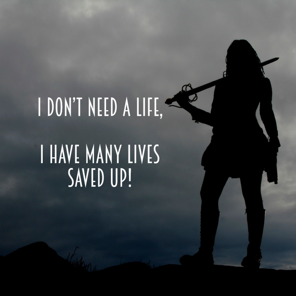 I don't need a life, I have many lives saved up!